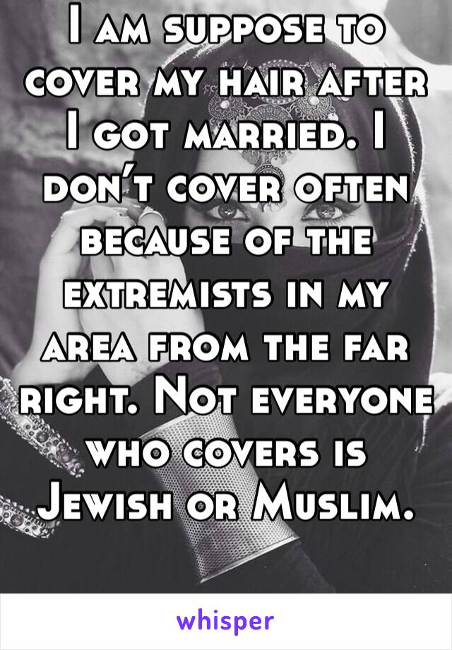 I am suppose to cover my hair after I got married. I don't cover often because of the extremists in my area from the far right. Not everyone who covers is Jewish or Muslim.