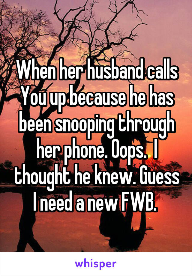 When her husband calls You up because he has been snooping through her phone. Oops.  I thought he knew. Guess I need a new FWB.
