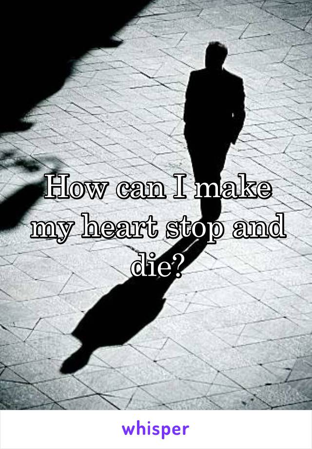 How can I make my heart stop and die?
