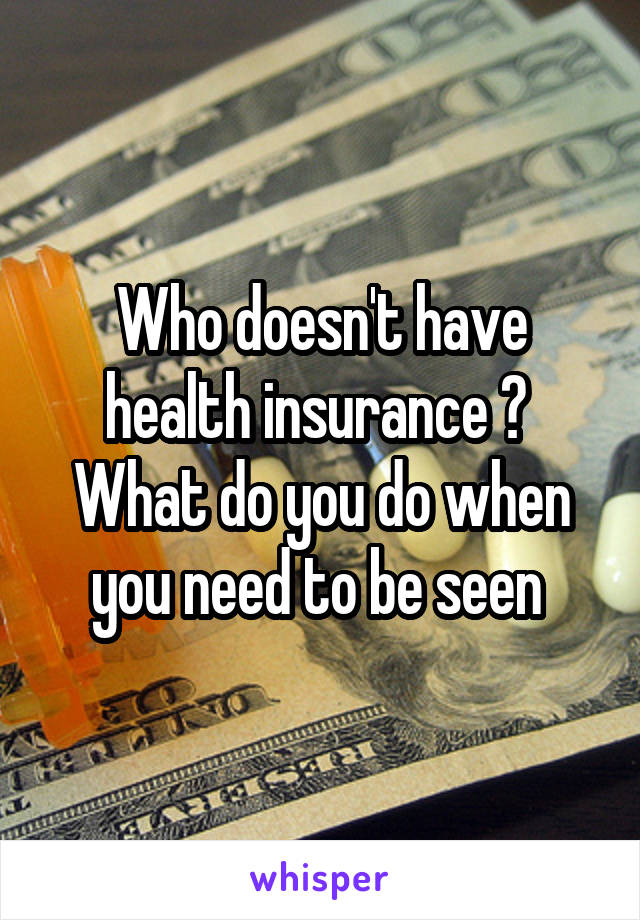 Who doesn't have health insurance ?  What do you do when you need to be seen