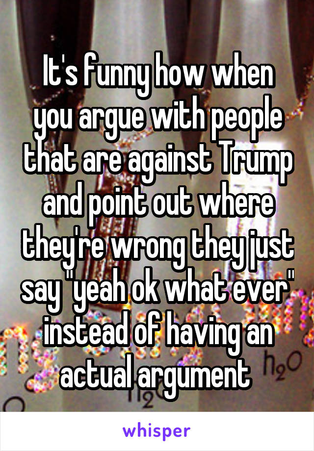 "It's funny how when you argue with people that are against Trump and point out where they're wrong they just say ""yeah ok what ever"" instead of having an actual argument"