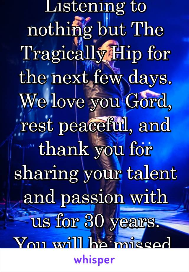 Listening to nothing but The Tragically Hip for the next few days. We love you Gord, rest peaceful, and thank you for sharing your talent and passion with us for 30 years. You will be missed.