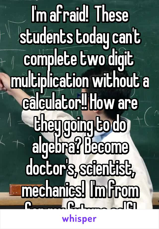 I'm afraid!  These students today can't complete two digit  multiplication without a calculator!! How are they going to do algebra? Become doctor's, scientist, mechanics!  I'm from for my future self!