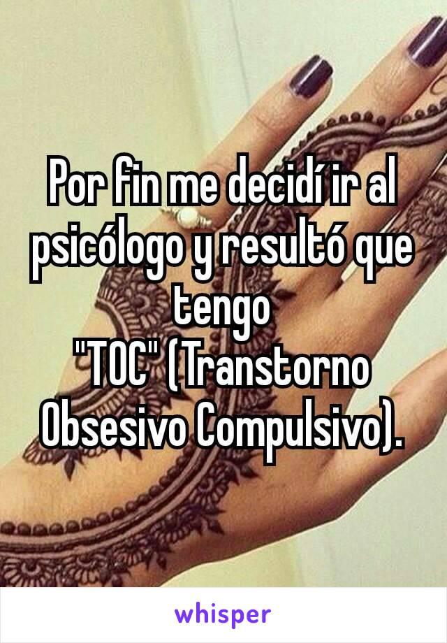 """Por fin me decidí ir al psicólogo y resultó que tengo """"TOC"""" (Transtorno Obsesivo Compulsivo)."""