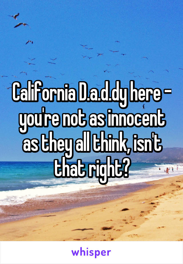 California D.a.d.dy here - you're not as innocent as they all think, isn't that right?