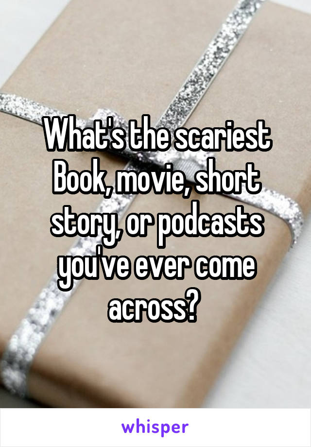 What's the scariest Book, movie, short story, or podcasts you've ever come across?