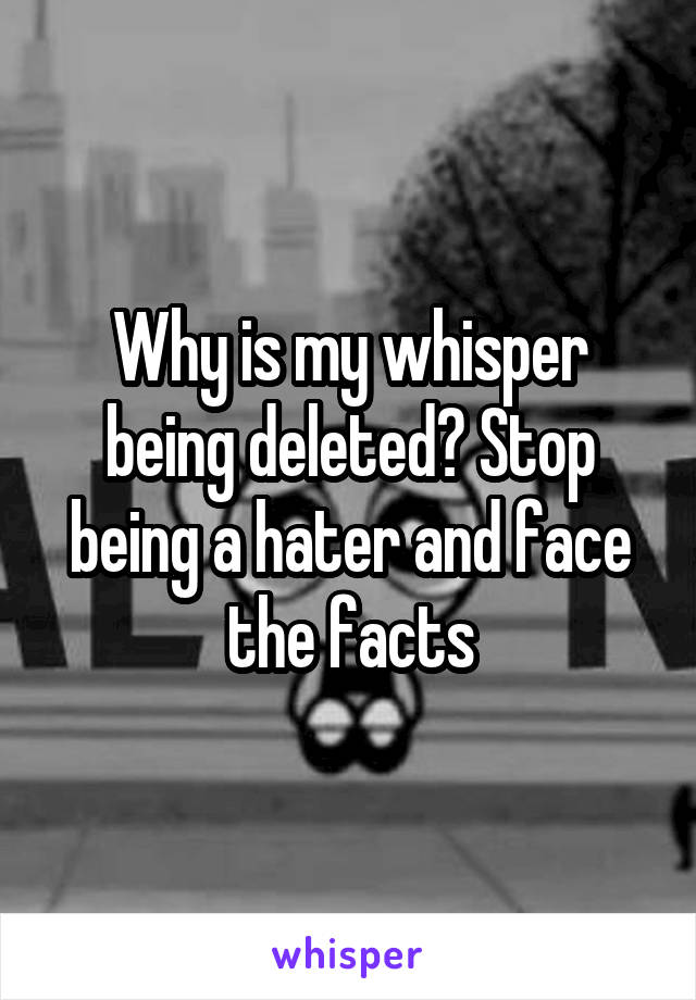 Why is my whisper being deleted? Stop being a hater and face the facts