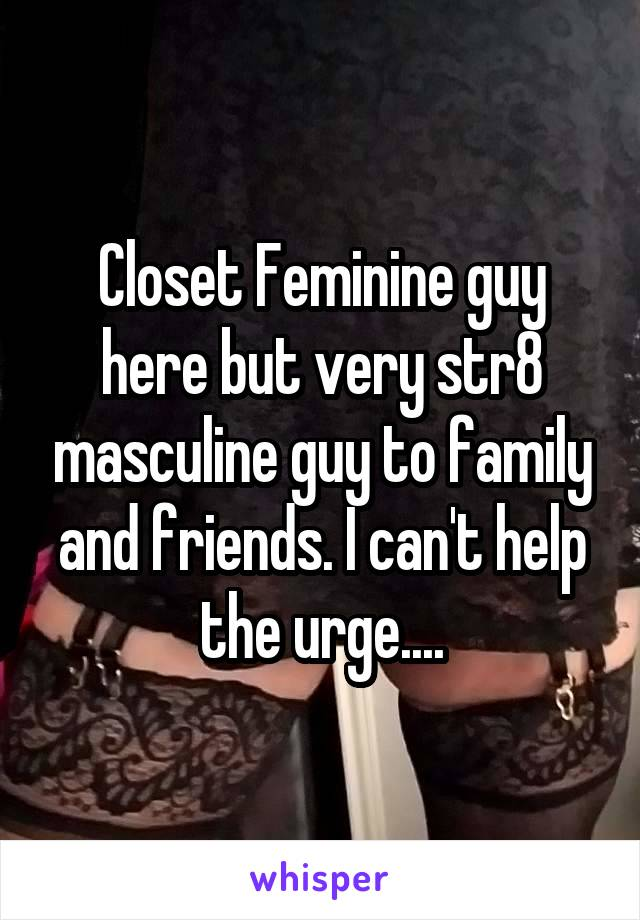 Closet Feminine guy here but very str8 masculine guy to family and friends. I can't help the urge....