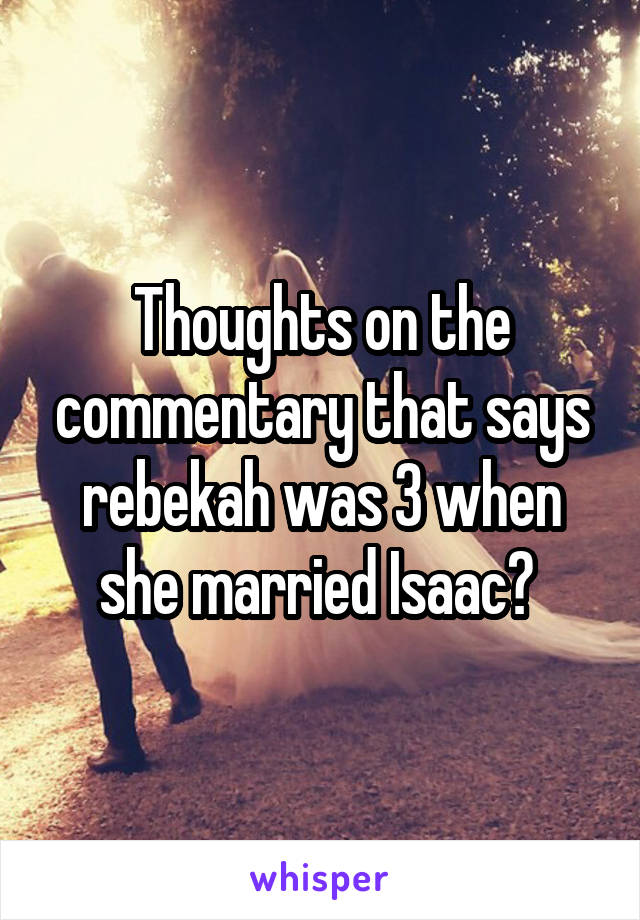 Thoughts on the commentary that says rebekah was 3 when she married Isaac?