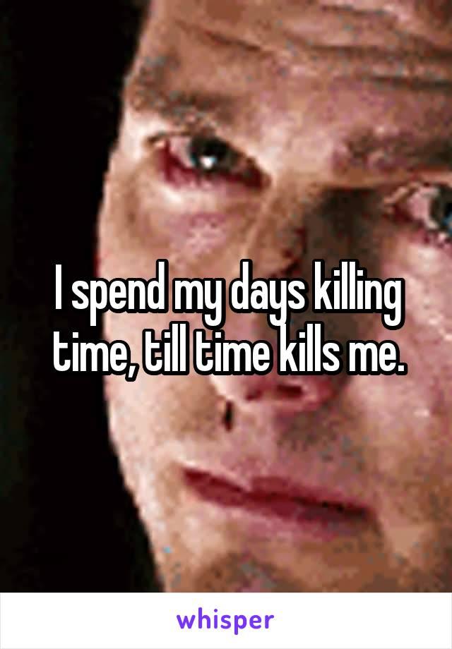 I spend my days killing time, till time kills me.
