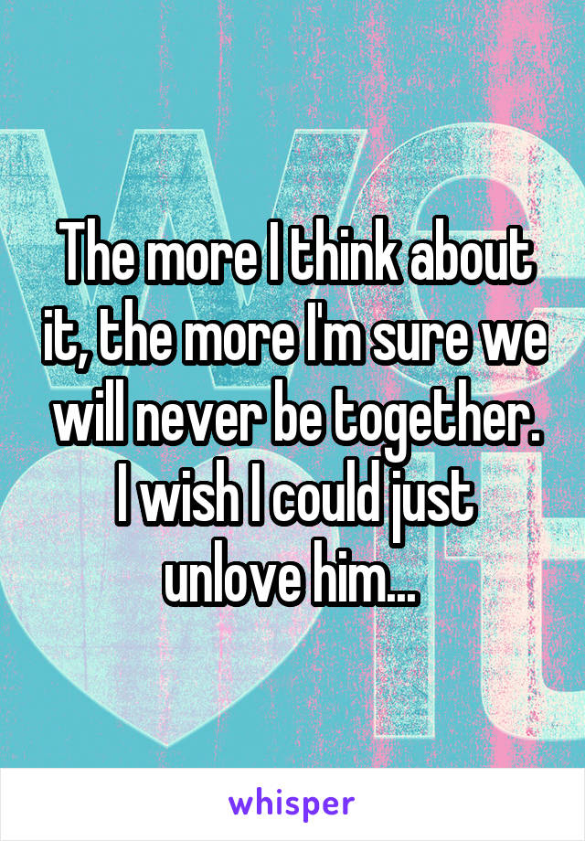 The more I think about it, the more I'm sure we will never be together. I wish I could just unlove him...