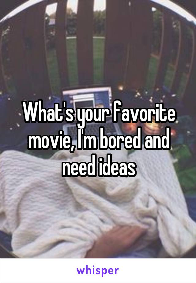 What's your favorite movie, I'm bored and need ideas
