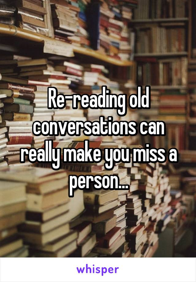 Re-reading old conversations can really make you miss a person...