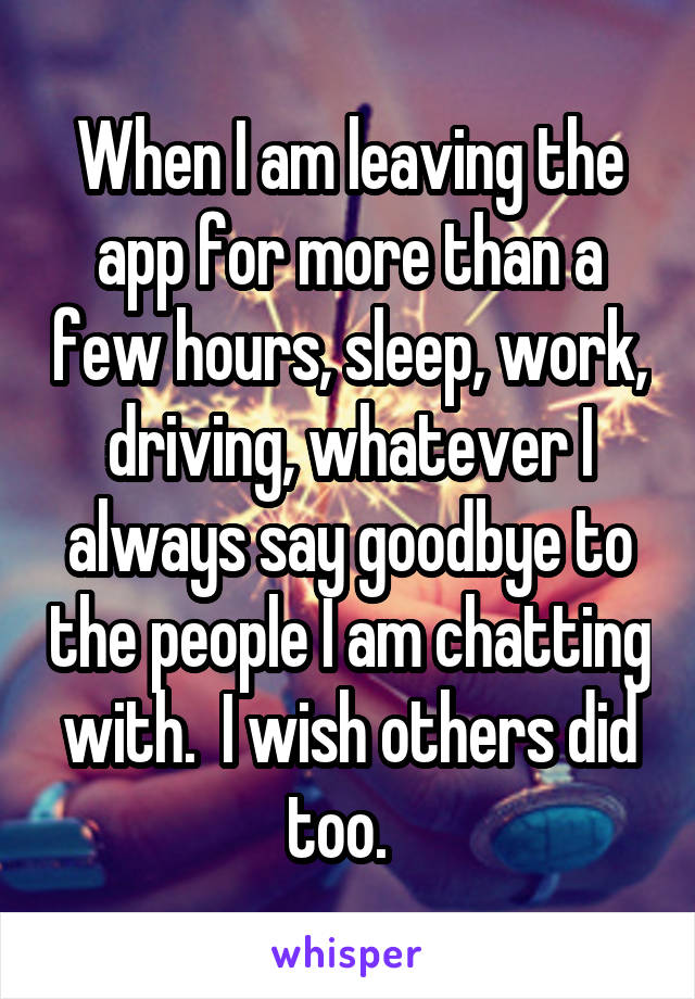 When I am leaving the app for more than a few hours, sleep, work, driving, whatever I always say goodbye to the people I am chatting with.  I wish others did too.