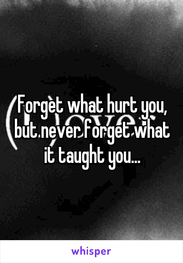 Forget what hurt you, but never forget what it taught you...