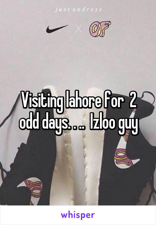 Visiting lahore for  2 odd days. . ..  Izloo guy