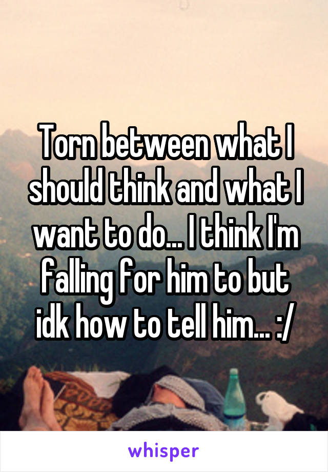 Torn between what I should think and what I want to do... I think I'm falling for him to but idk how to tell him... :/