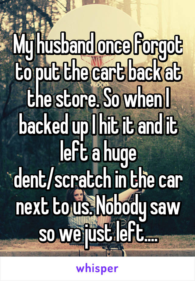 My husband once forgot to put the cart back at the store. So when I backed up I hit it and it left a huge dent/scratch in the car next to us. Nobody saw so we just left....