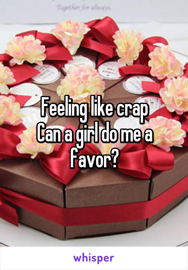 Feeling like crap Can a girl do me a favor?