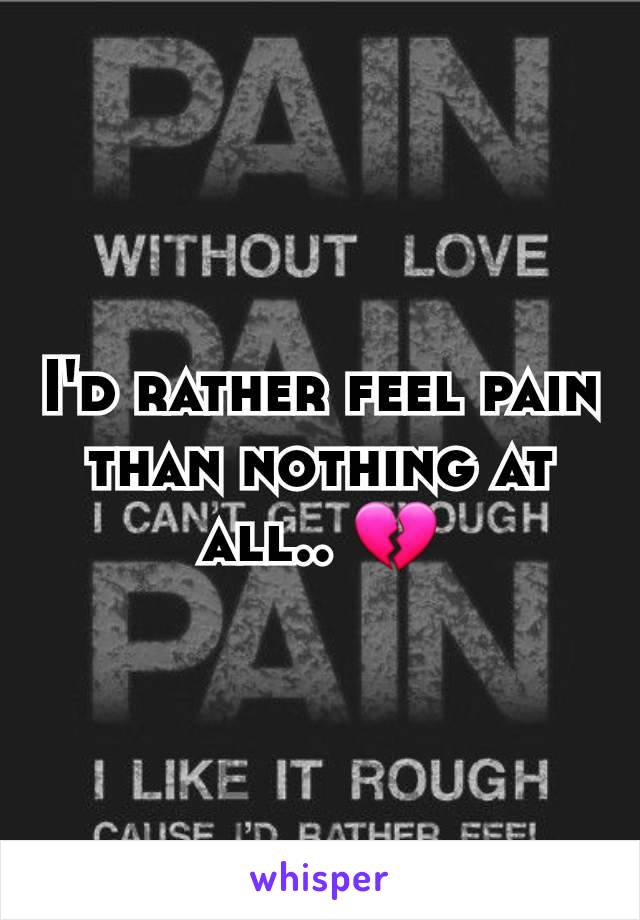 I'd rather feel pain than nothing at all.. 💔