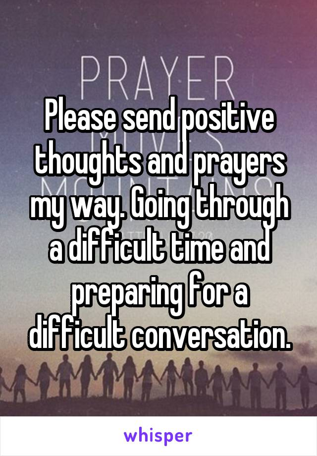 Please send positive thoughts and prayers my way. Going through a difficult time and preparing for a difficult conversation.