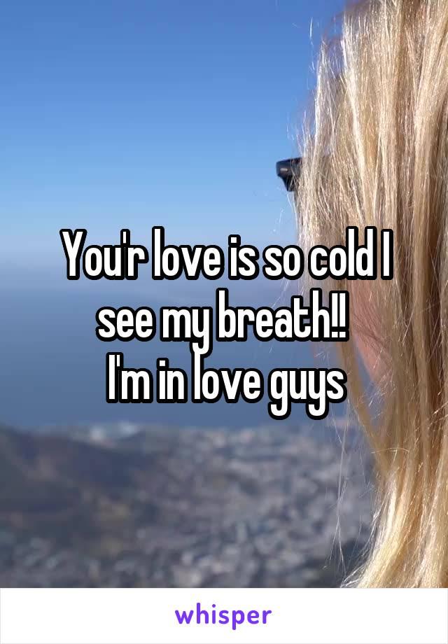 You'r love is so cold I see my breath!!  I'm in love guys