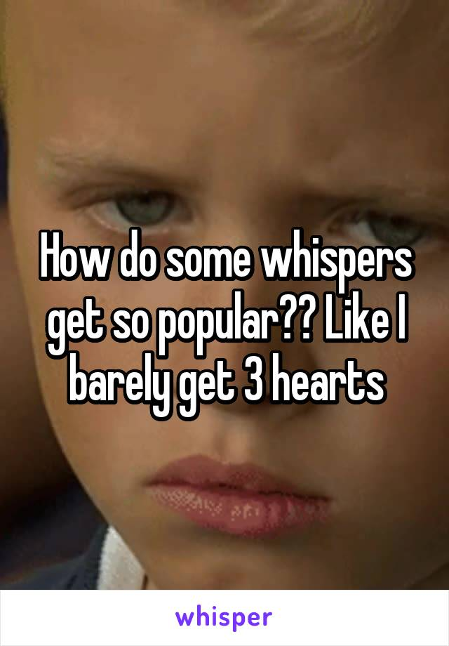 How do some whispers get so popular?? Like I barely get 3 hearts