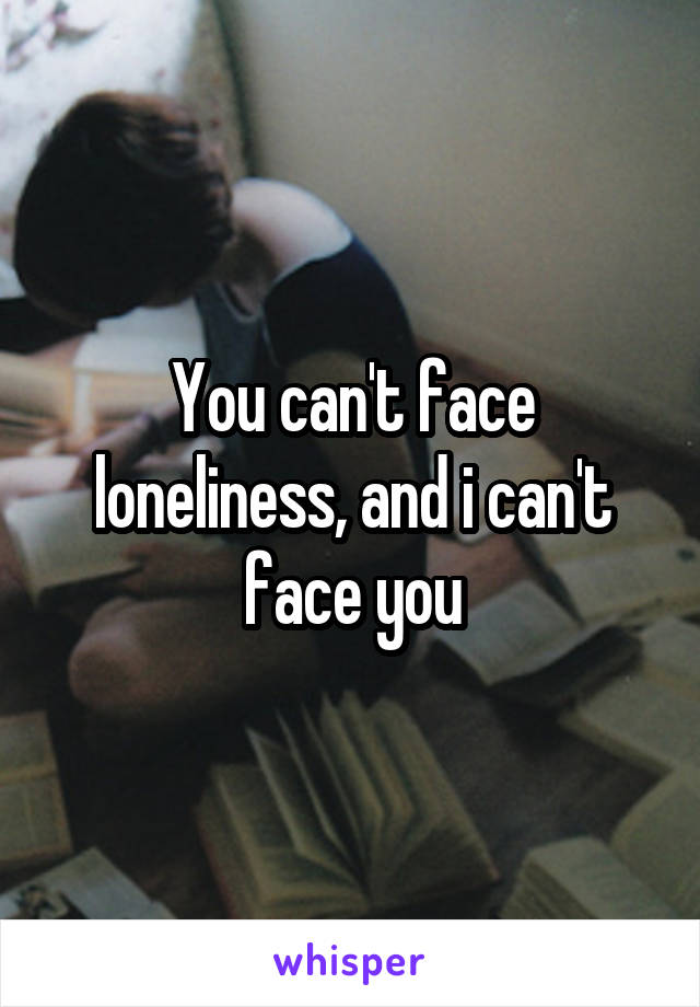 You can't face loneliness, and i can't face you