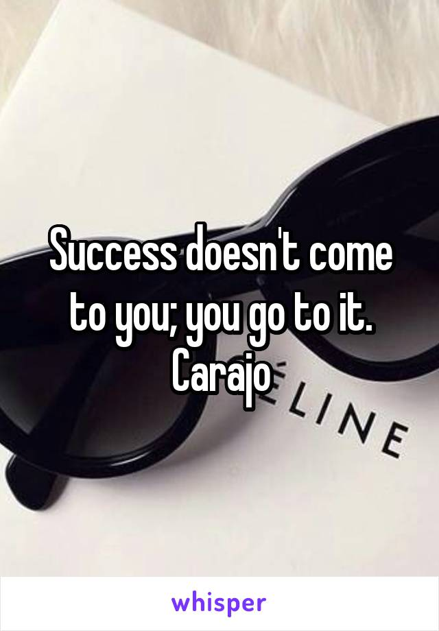 Success doesn't come to you; you go to it. Carajo
