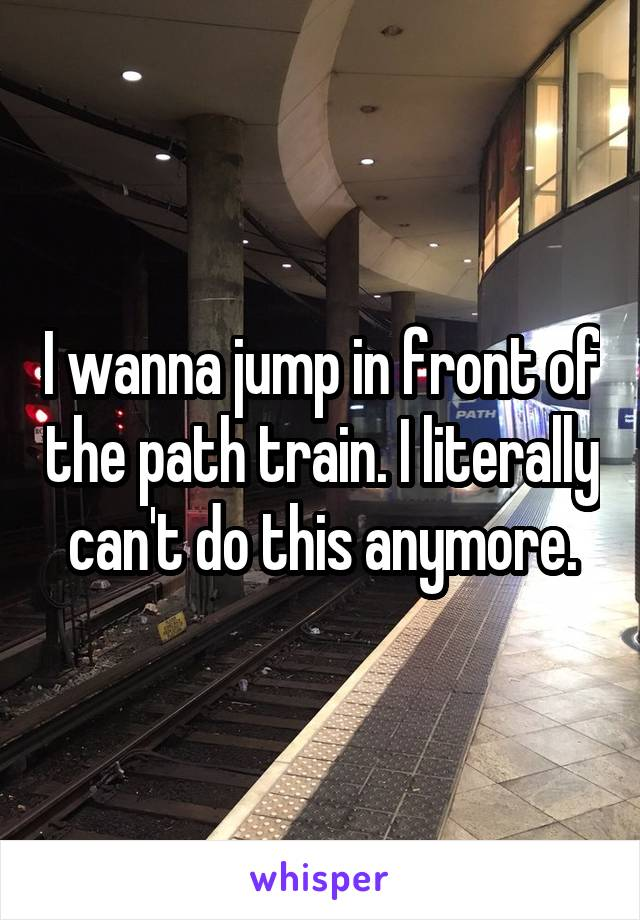 I wanna jump in front of the path train. I literally can't do this anymore.