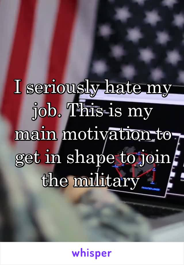 I seriously hate my job. This is my main motivation to get in shape to join the military
