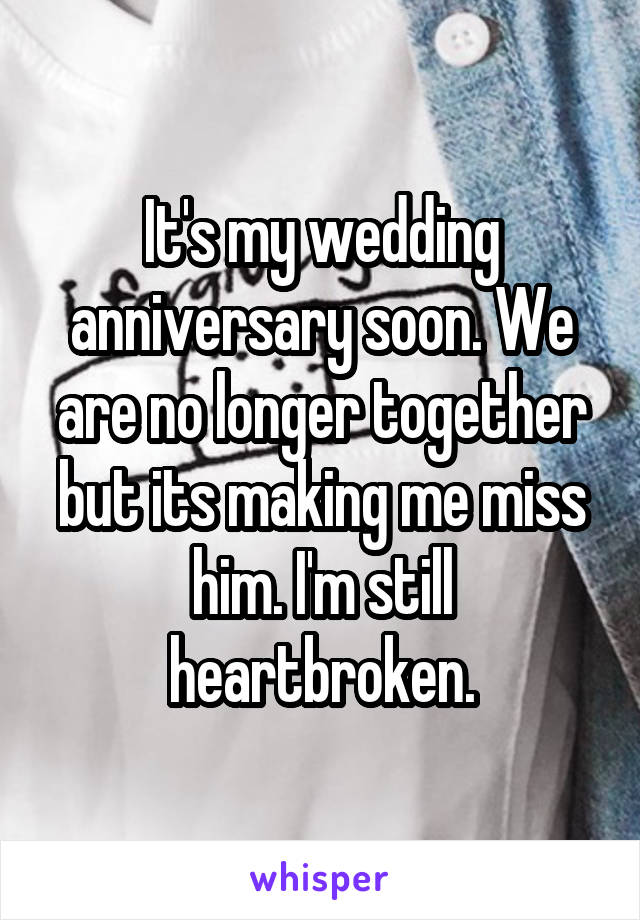 It's my wedding anniversary soon. We are no longer together but its making me miss him. I'm still heartbroken.