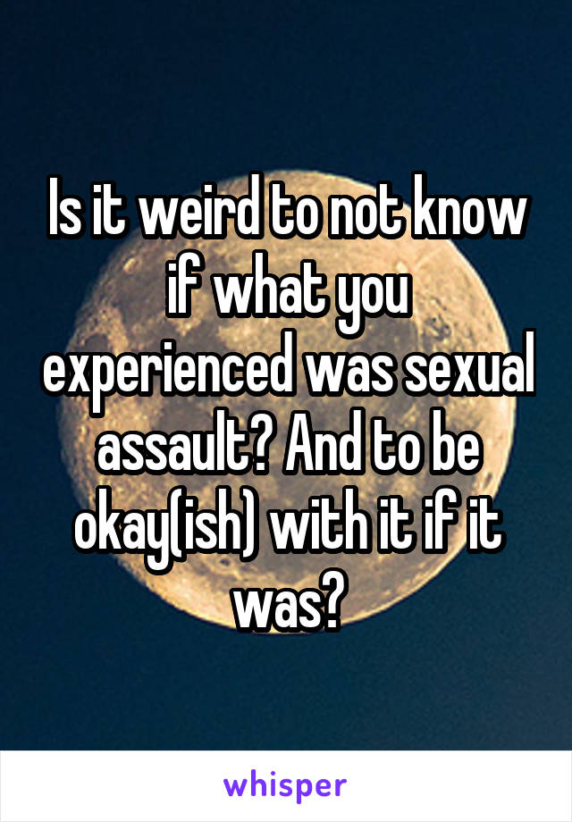 Is it weird to not know if what you experienced was sexual assault? And to be okay(ish) with it if it was?