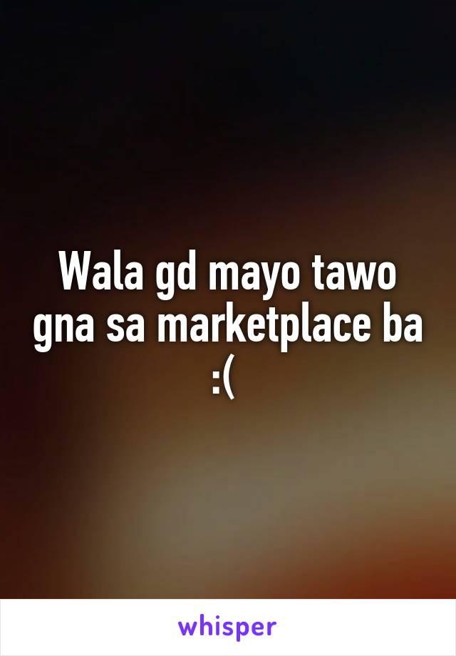 Wala gd mayo tawo gna sa marketplace ba :(