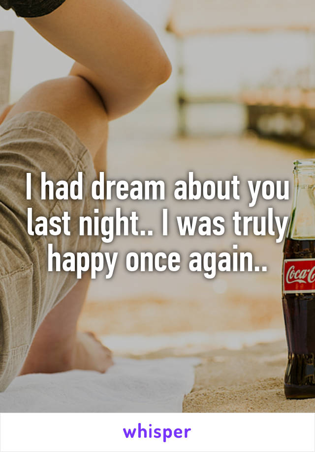 I had dream about you last night.. I was truly happy once again..