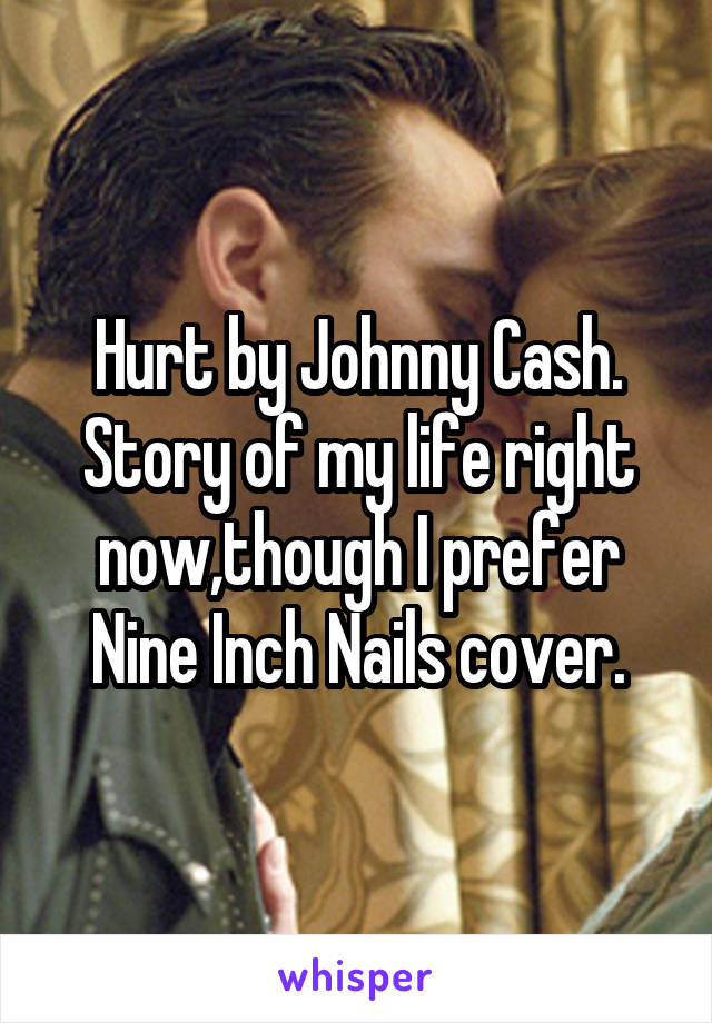 Hurt by Johnny Cash. Story of my life right now,though I prefer Nine Inch Nails cover.