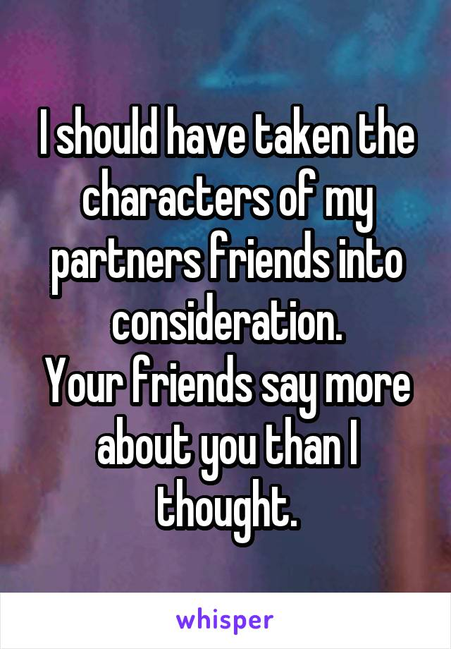 I should have taken the characters of my partners friends into consideration. Your friends say more about you than I thought.