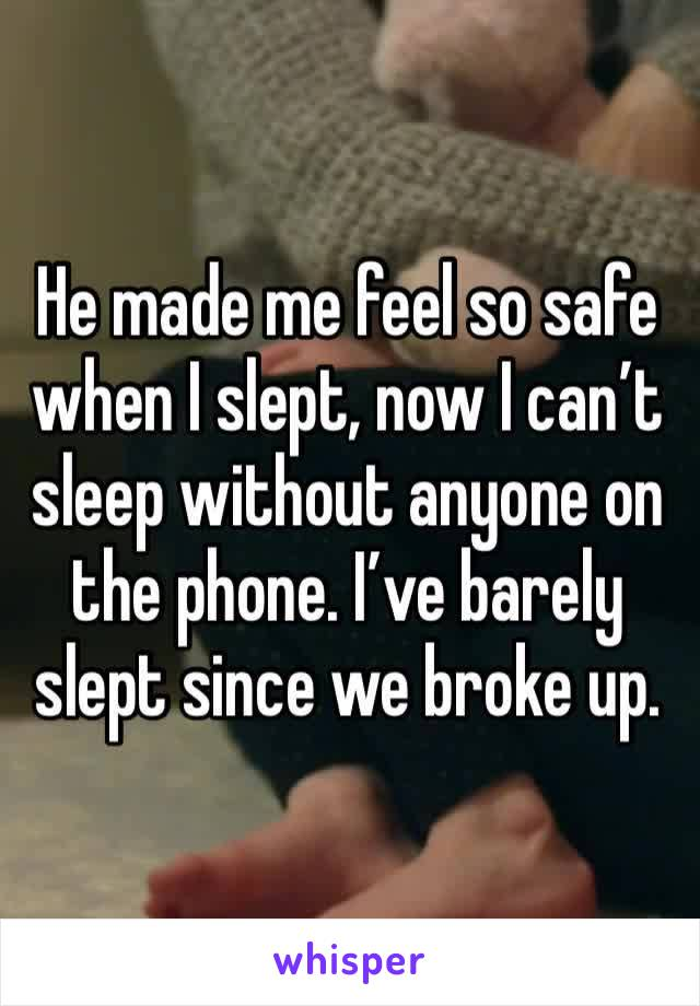 He made me feel so safe when I slept, now I can't sleep without anyone on the phone. I've barely slept since we broke up.