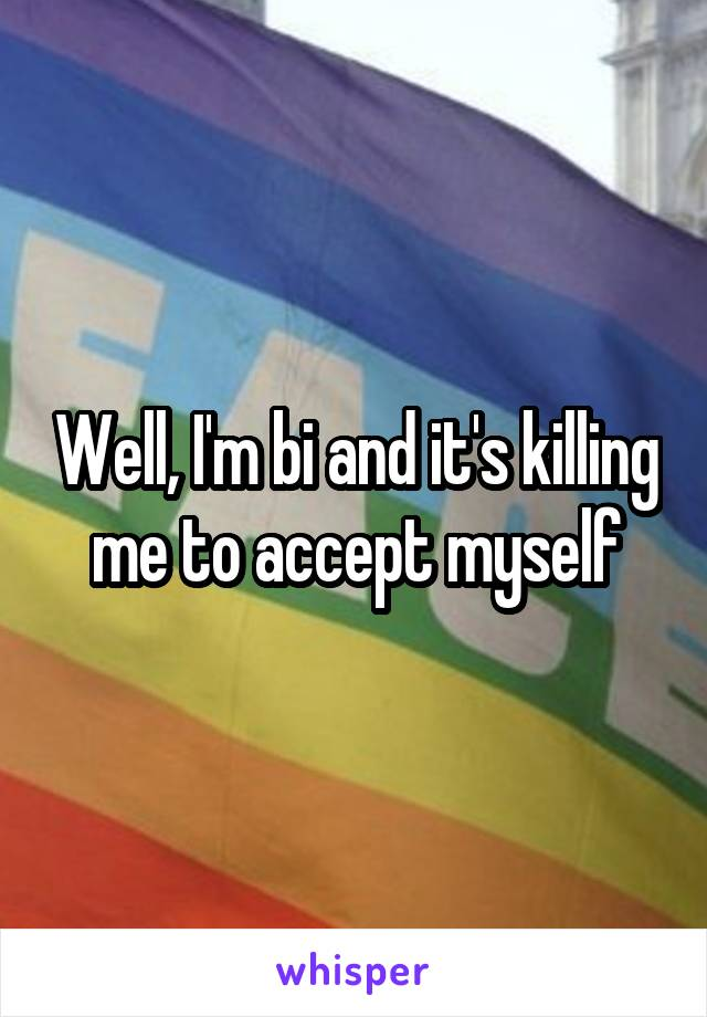 Well, I'm bi and it's killing me to accept myself