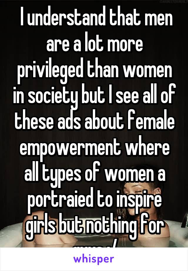 I understand that men are a lot more privileged than women in society but I see all of these ads about female empowerment where all types of women a portraied to inspire girls but nothing for guys :/