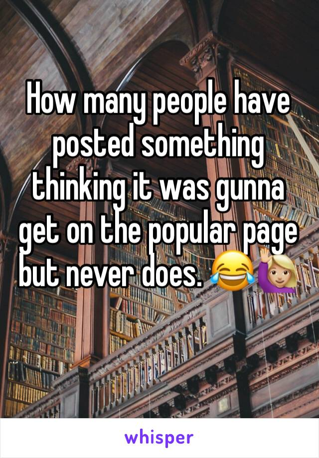How many people have posted something thinking it was gunna get on the popular page but never does. 😂🙋🏼