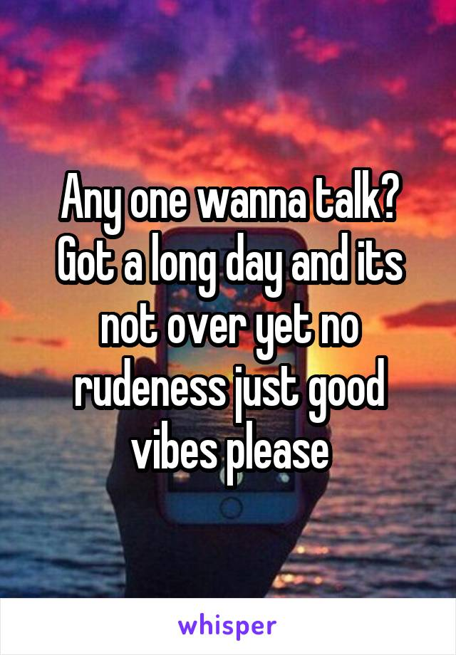 Any one wanna talk? Got a long day and its not over yet no rudeness just good vibes please