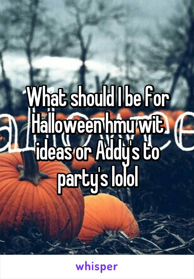 What should I be for Halloween hmu wit ideas or Addy's to party's lolol