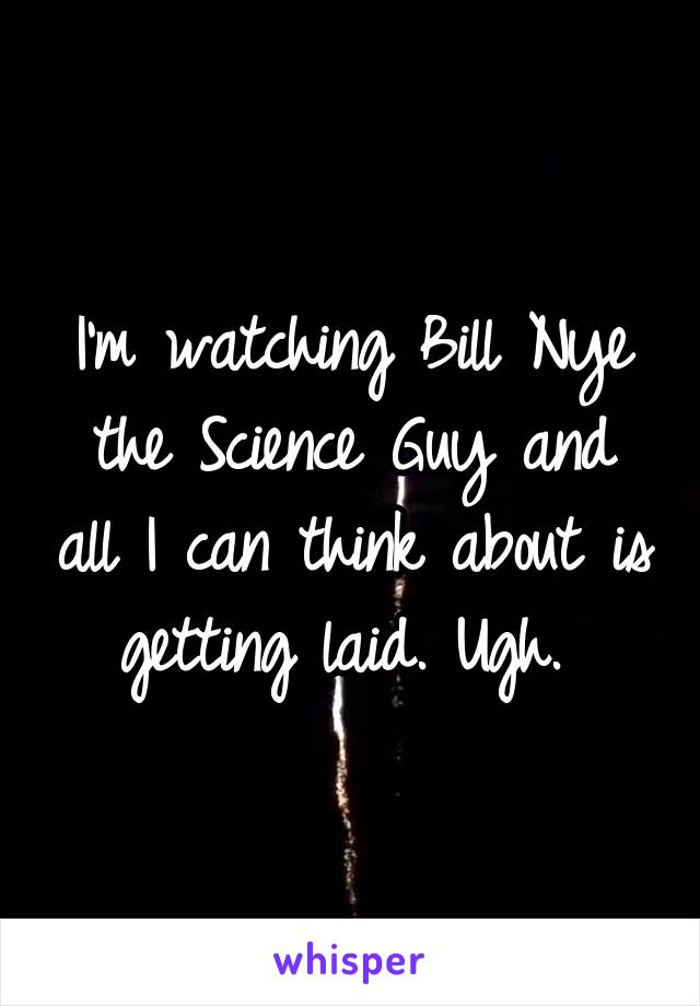 I'm watching Bill Nye the Science Guy and all I can think about is getting laid. Ugh.