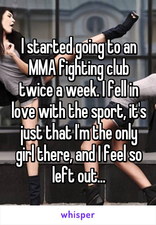 I started going to an MMA fighting club twice a week. I fell in love with the sport, it's just that I'm the only girl there, and I feel so left out...