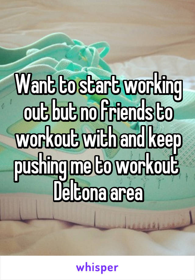 Want to start working out but no friends to workout with and keep pushing me to workout  Deltona area