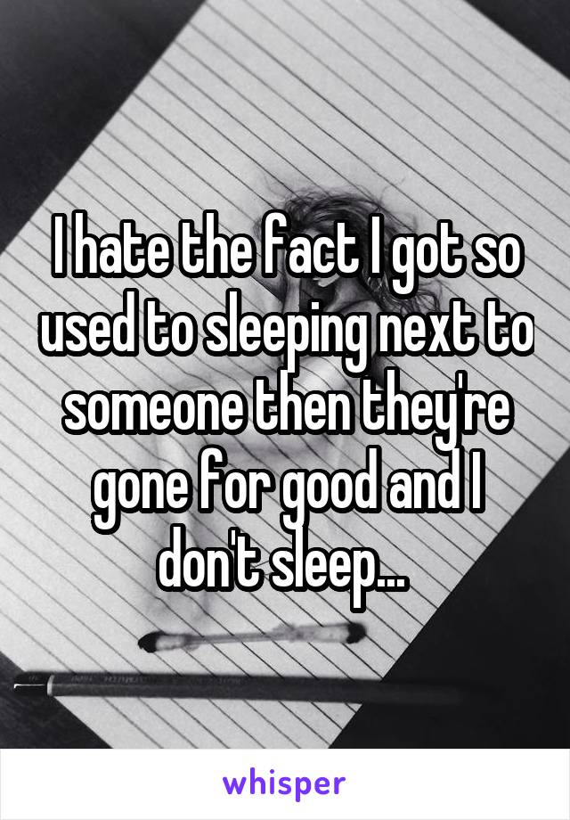 I hate the fact I got so used to sleeping next to someone then they're gone for good and I don't sleep...