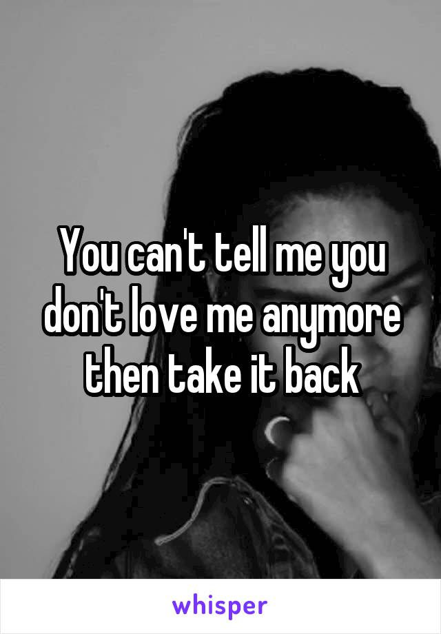 You can't tell me you don't love me anymore then take it back