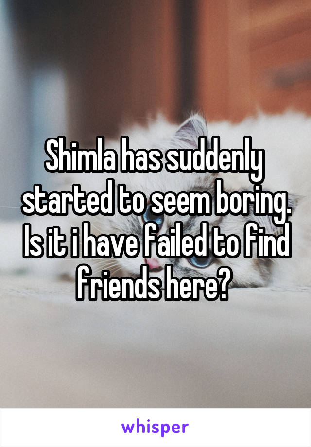 Shimla has suddenly  started to seem boring. Is it i have failed to find friends here?