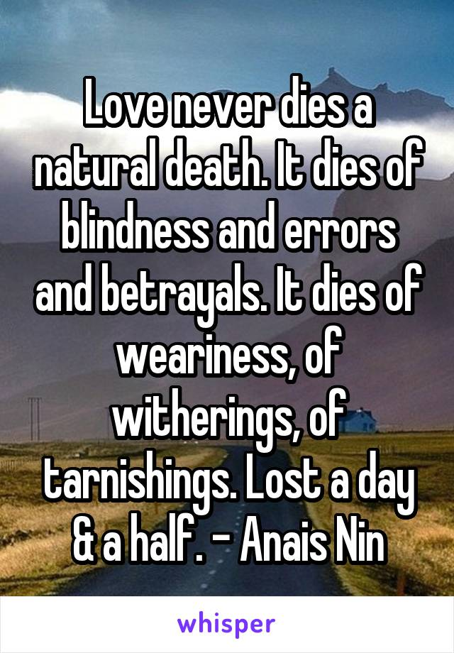 Love never dies a natural death. It dies of blindness and errors and betrayals. It dies of weariness, of witherings, of tarnishings. Lost a day & a half. - Anais Nin